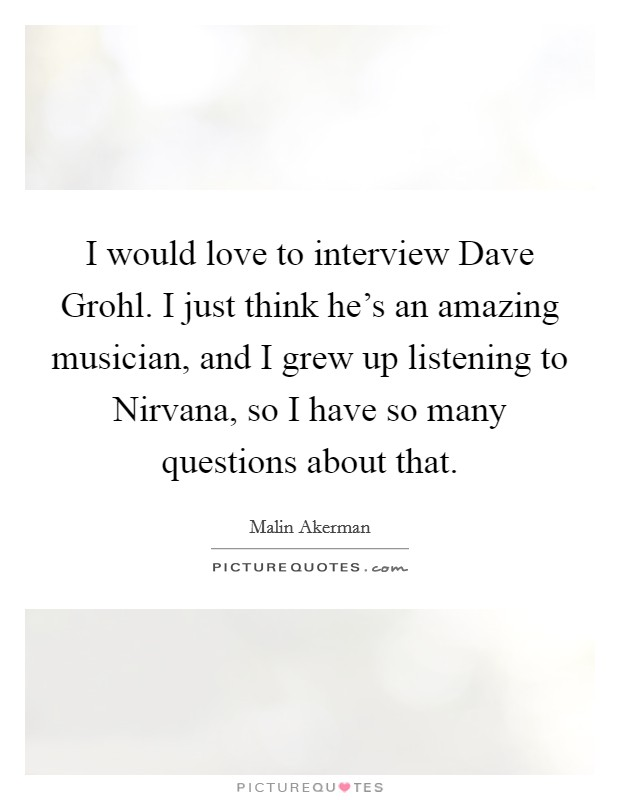 I would love to interview Dave Grohl. I just think he's an amazing musician, and I grew up listening to Nirvana, so I have so many questions about that Picture Quote #1