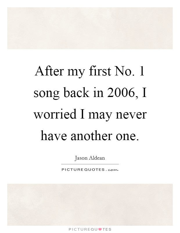 After my first No. 1 song back in 2006, I worried I may never have another one Picture Quote #1