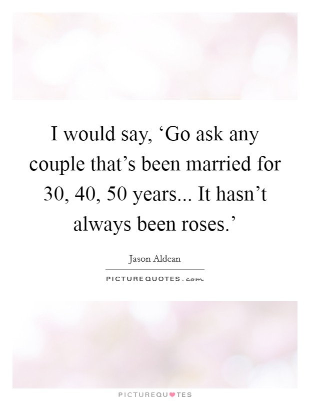 I would say, 'Go ask any couple that's been married for 30, 40, 50 years... It hasn't always been roses.' Picture Quote #1