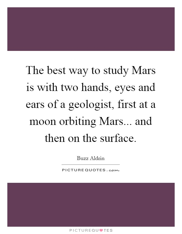 The best way to study Mars is with two hands, eyes and ears of a geologist, first at a moon orbiting Mars... and then on the surface Picture Quote #1