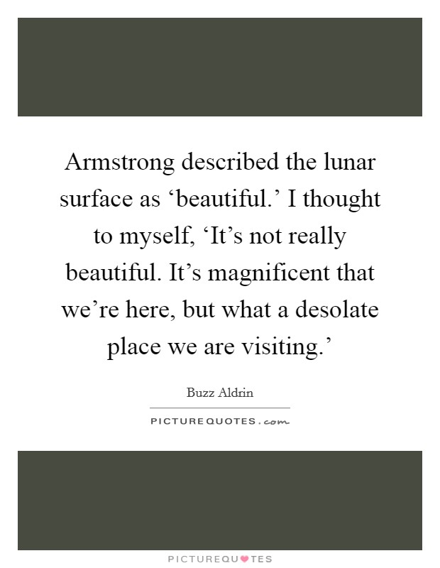 Armstrong described the lunar surface as 'beautiful.' I thought to myself, 'It's not really beautiful. It's magnificent that we're here, but what a desolate place we are visiting.' Picture Quote #1