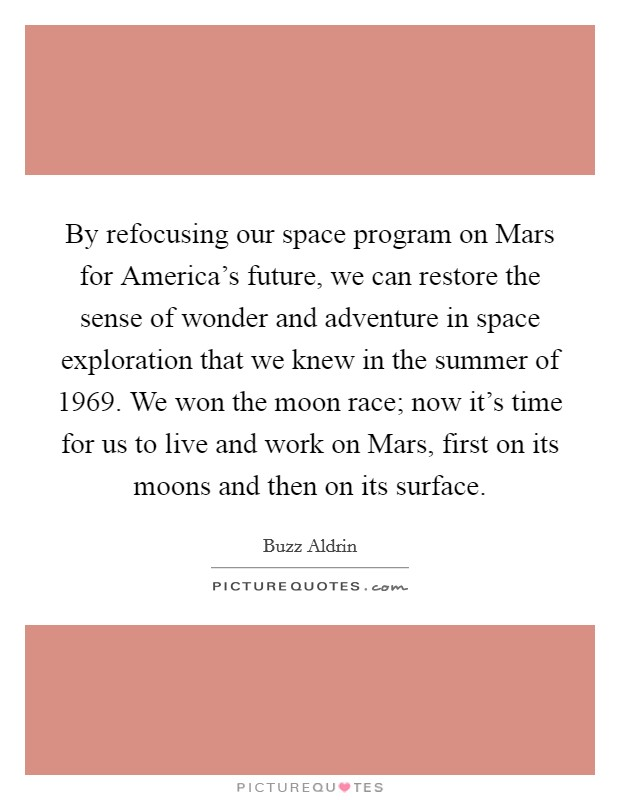 By refocusing our space program on Mars for America's future, we can restore the sense of wonder and adventure in space exploration that we knew in the summer of 1969. We won the moon race; now it's time for us to live and work on Mars, first on its moons and then on its surface Picture Quote #1