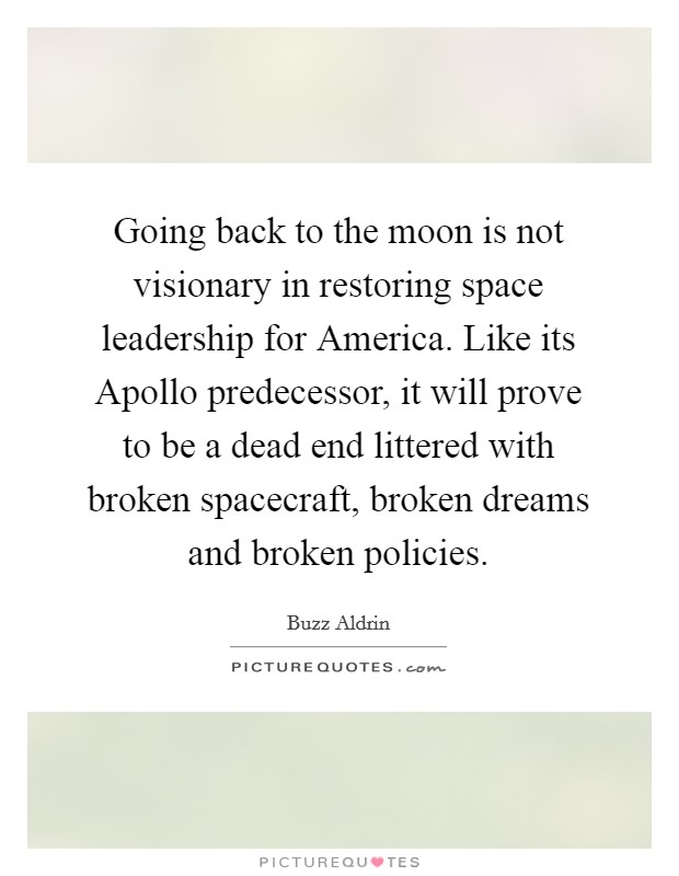 Going back to the moon is not visionary in restoring space leadership for America. Like its Apollo predecessor, it will prove to be a dead end littered with broken spacecraft, broken dreams and broken policies Picture Quote #1