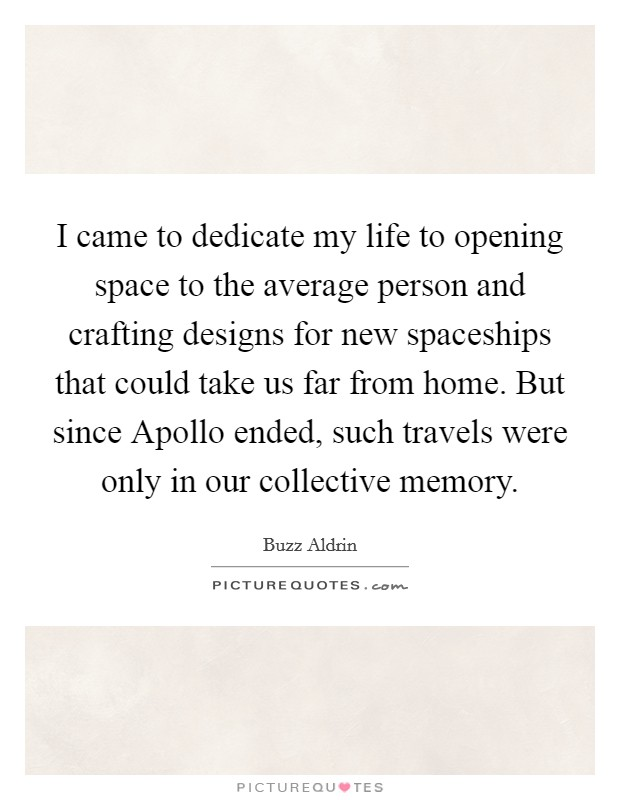 I came to dedicate my life to opening space to the average person and crafting designs for new spaceships that could take us far from home. But since Apollo ended, such travels were only in our collective memory Picture Quote #1