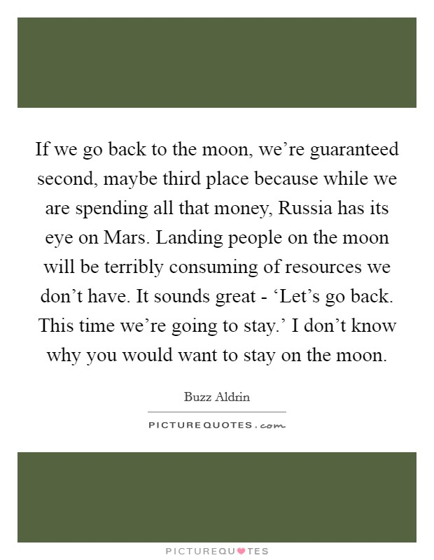 If we go back to the moon, we're guaranteed second, maybe third place because while we are spending all that money, Russia has its eye on Mars. Landing people on the moon will be terribly consuming of resources we don't have. It sounds great - 'Let's go back. This time we're going to stay.' I don't know why you would want to stay on the moon Picture Quote #1