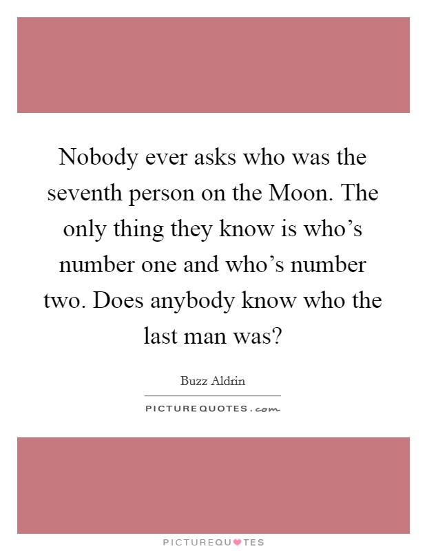 Nobody ever asks who was the seventh person on the Moon. The only thing they know is who's number one and who's number two. Does anybody know who the last man was? Picture Quote #1
