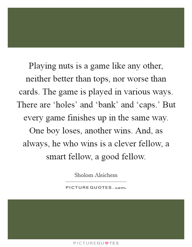 Playing nuts is a game like any other, neither better than tops, nor worse than cards. The game is played in various ways. There are 'holes' and 'bank' and 'caps.' But every game finishes up in the same way. One boy loses, another wins. And, as always, he who wins is a clever fellow, a smart fellow, a good fellow Picture Quote #1