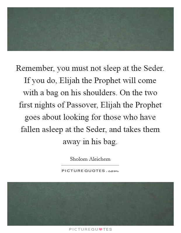 Remember, you must not sleep at the Seder. If you do, Elijah the Prophet will come with a bag on his shoulders. On the two first nights of Passover, Elijah the Prophet goes about looking for those who have fallen asleep at the Seder, and takes them away in his bag Picture Quote #1