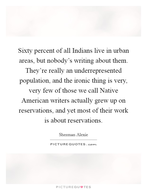 Sixty percent of all Indians live in urban areas, but nobody's writing about them. They're really an underrepresented population, and the ironic thing is very, very few of those we call Native American writers actually grew up on reservations, and yet most of their work is about reservations Picture Quote #1