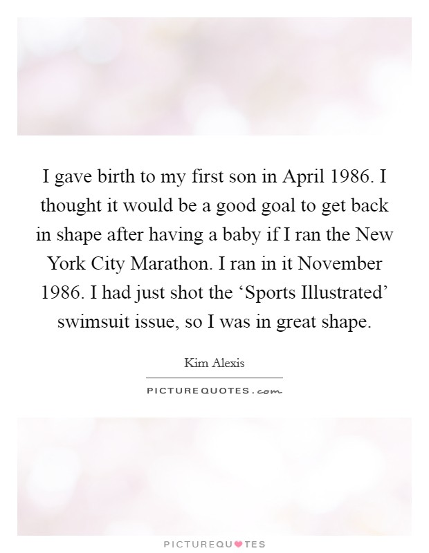 I gave birth to my first son in April 1986. I thought it would be a good goal to get back in shape after having a baby if I ran the New York City Marathon. I ran in it November 1986. I had just shot the 'Sports Illustrated' swimsuit issue, so I was in great shape Picture Quote #1