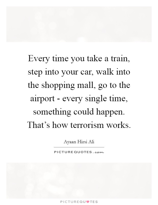 Every time you take a train, step into your car, walk into the shopping mall, go to the airport - every single time, something could happen. That's how terrorism works Picture Quote #1