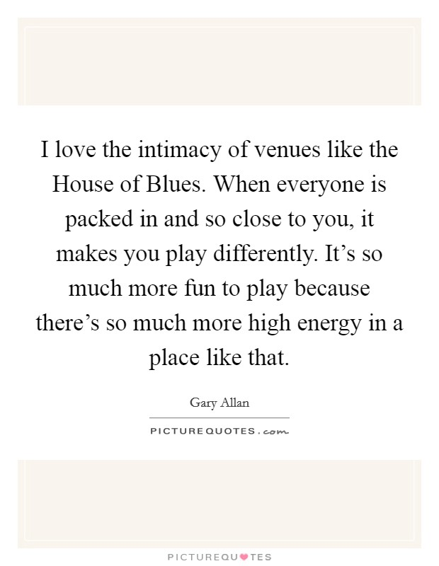 I love the intimacy of venues like the House of Blues. When everyone is packed in and so close to you, it makes you play differently. It's so much more fun to play because there's so much more high energy in a place like that Picture Quote #1