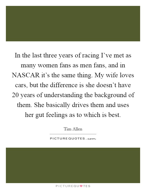 In the last three years of racing I've met as many women fans as men fans, and in NASCAR it's the same thing. My wife loves cars, but the difference is she doesn't have 20 years of understanding the background of them. She basically drives them and uses her gut feelings as to which is best Picture Quote #1