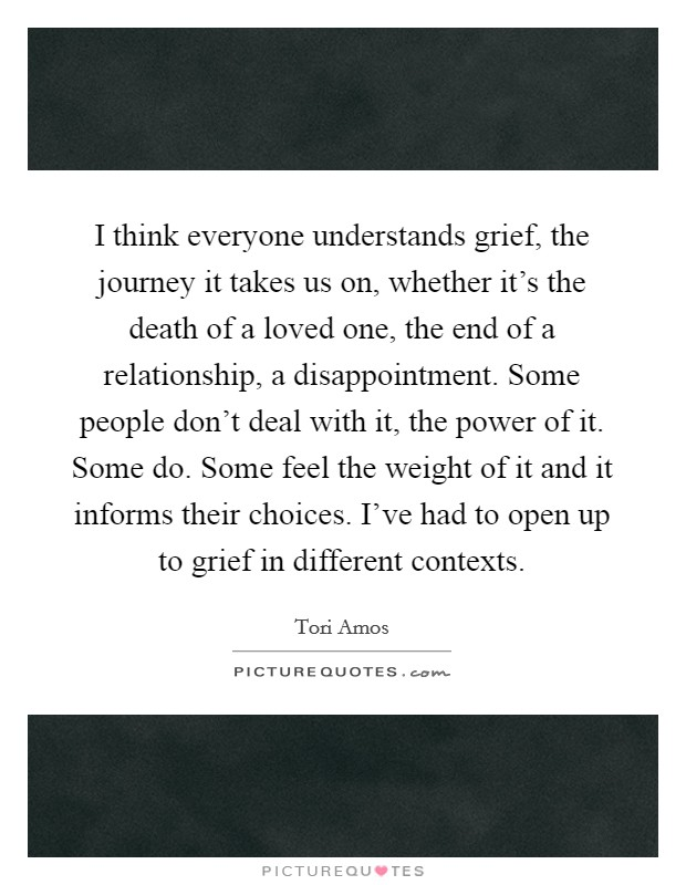 I think everyone understands grief, the journey it takes us on, whether it's the death of a loved one, the end of a relationship, a disappointment. Some people don't deal with it, the power of it. Some do. Some feel the weight of it and it informs their choices. I've had to open up to grief in different contexts Picture Quote #1