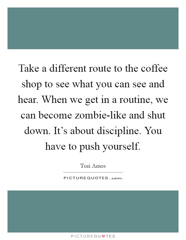 Take a different route to the coffee shop to see what you can see and hear. When we get in a routine, we can become zombie-like and shut down. It's about discipline. You have to push yourself Picture Quote #1