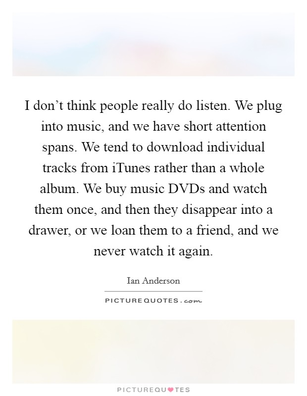 I don't think people really do listen. We plug into music, and we have short attention spans. We tend to download individual tracks from iTunes rather than a whole album. We buy music DVDs and watch them once, and then they disappear into a drawer, or we loan them to a friend, and we never watch it again Picture Quote #1