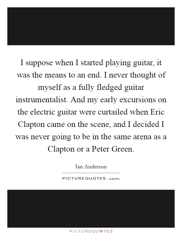 I suppose when I started playing guitar, it was the means to an end. I never thought of myself as a fully fledged guitar instrumentalist. And my early excursions on the electric guitar were curtailed when Eric Clapton came on the scene, and I decided I was never going to be in the same arena as a Clapton or a Peter Green Picture Quote #1