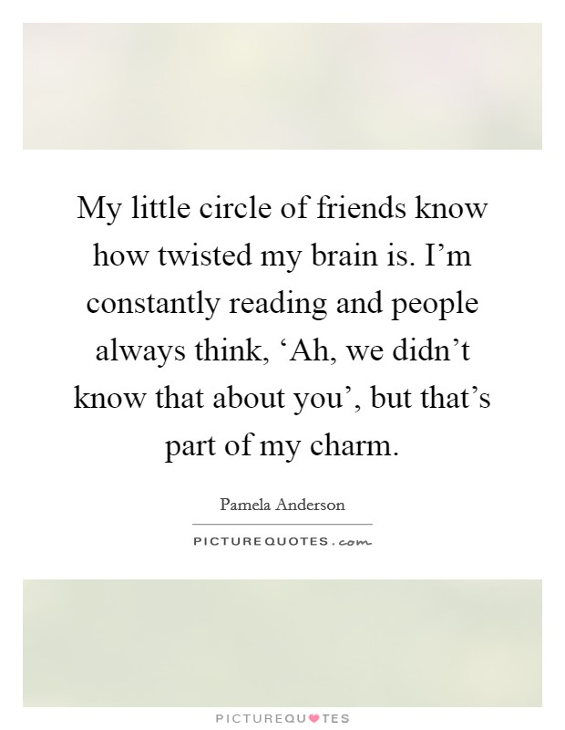 My little circle of friends know how twisted my brain is. I'm constantly reading and people always think, 'Ah, we didn't know that about you', but that's part of my charm Picture Quote #1