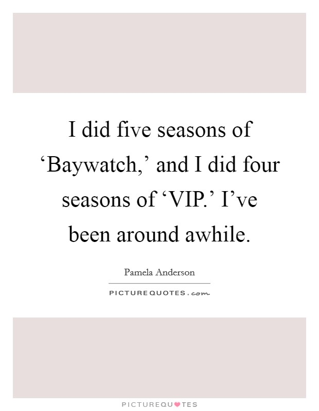 I did five seasons of 'Baywatch,' and I did four seasons of 'VIP.' I've been around awhile Picture Quote #1