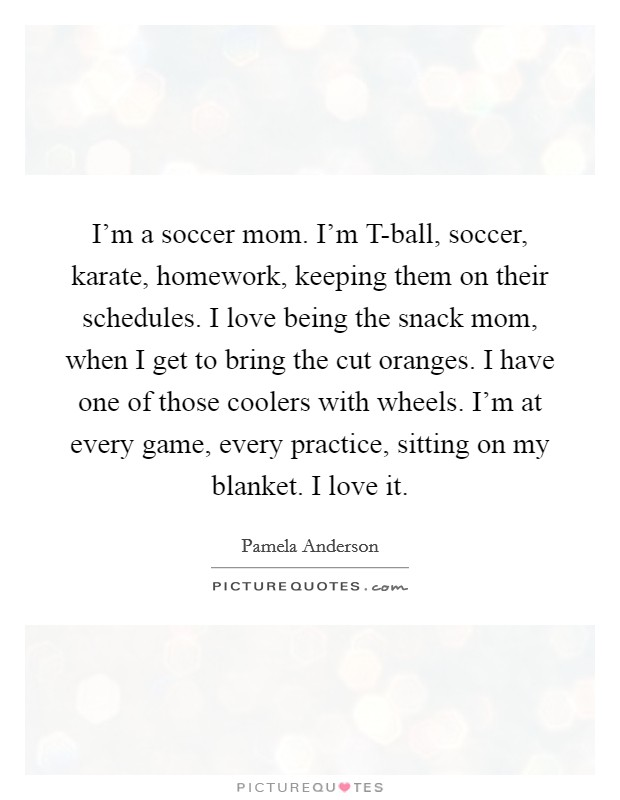 I'm a soccer mom. I'm T-ball, soccer, karate, homework, keeping them on their schedules. I love being the snack mom, when I get to bring the cut oranges. I have one of those coolers with wheels. I'm at every game, every practice, sitting on my blanket. I love it Picture Quote #1