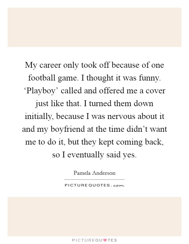My career only took off because of one football game. I thought it was funny. 'Playboy' called and offered me a cover just like that. I turned them down initially, because I was nervous about it and my boyfriend at the time didn't want me to do it, but they kept coming back, so I eventually said yes Picture Quote #1