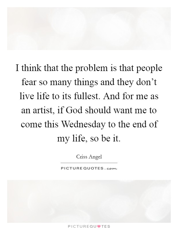 I think that the problem is that people fear so many things and they don't live life to its fullest. And for me as an artist, if God should want me to come this Wednesday to the end of my life, so be it Picture Quote #1