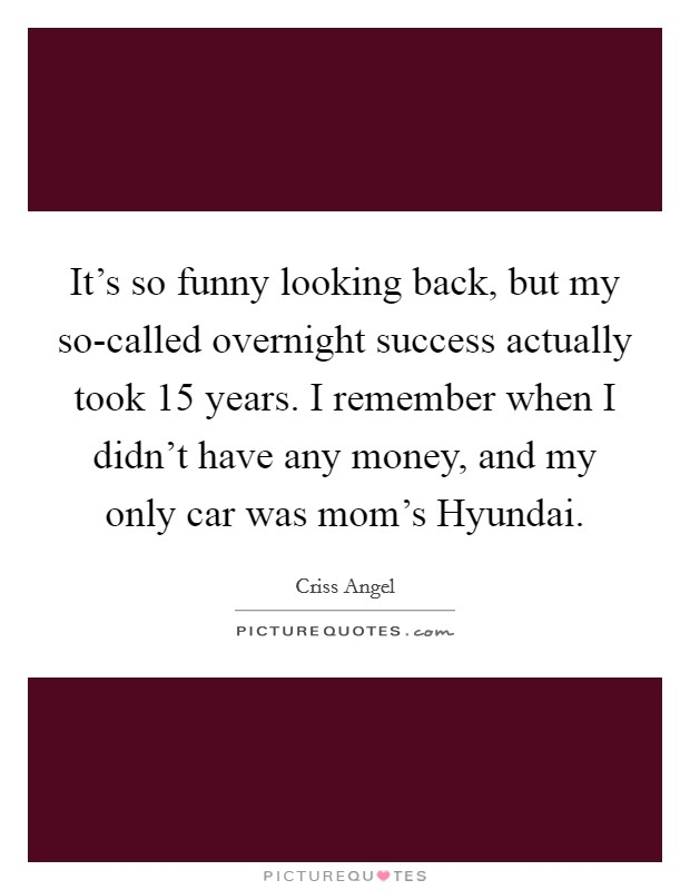 It's so funny looking back, but my so-called overnight success actually took 15 years. I remember when I didn't have any money, and my only car was mom's Hyundai Picture Quote #1