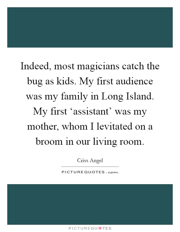 Indeed, most magicians catch the bug as kids. My first audience was my family in Long Island. My first 'assistant' was my mother, whom I levitated on a broom in our living room Picture Quote #1