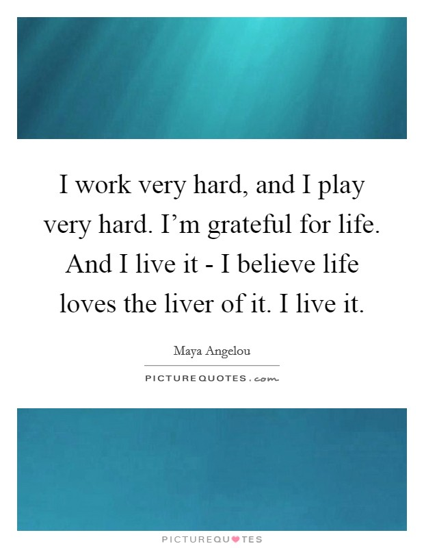 I work very hard, and I play very hard. I'm grateful for life. And I live it - I believe life loves the liver of it. I live it Picture Quote #1