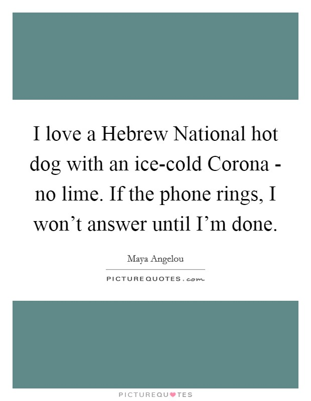 I love a Hebrew National hot dog with an ice-cold Corona - no lime. If the phone rings, I won't answer until I'm done Picture Quote #1