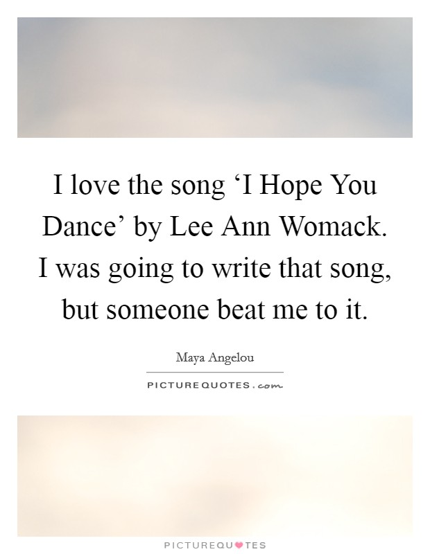 I love the song 'I Hope You Dance' by Lee Ann Womack. I was going to write that song, but someone beat me to it Picture Quote #1