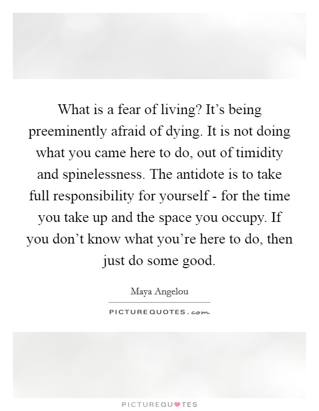 What is a fear of living? It's being preeminently afraid of dying. It is not doing what you came here to do, out of timidity and spinelessness. The antidote is to take full responsibility for yourself - for the time you take up and the space you occupy. If you don't know what you're here to do, then just do some good Picture Quote #1