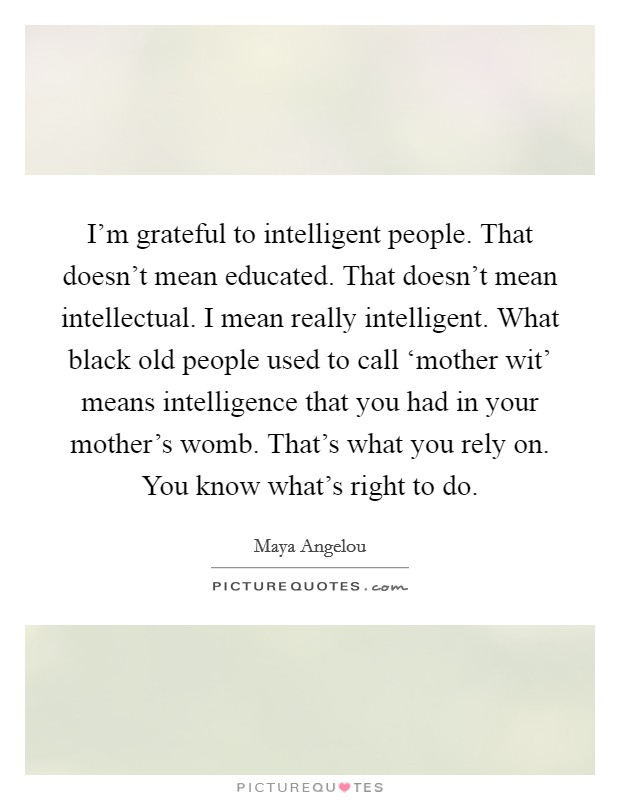 I'm grateful to intelligent people. That doesn't mean educated. That doesn't mean intellectual. I mean really intelligent. What black old people used to call 'mother wit' means intelligence that you had in your mother's womb. That's what you rely on. You know what's right to do Picture Quote #1