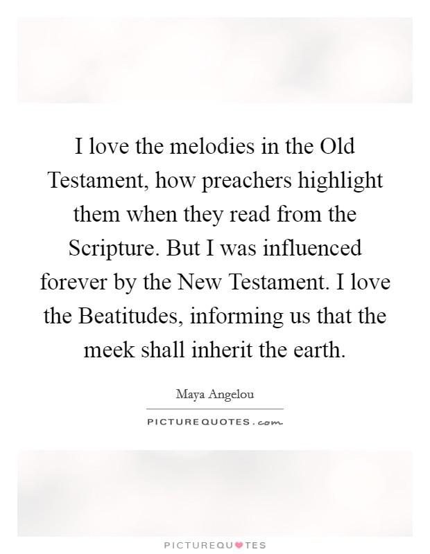 I love the melodies in the Old Testament, how preachers highlight them when they read from the Scripture. But I was influenced forever by the New Testament. I love the Beatitudes, informing us that the meek shall inherit the earth Picture Quote #1