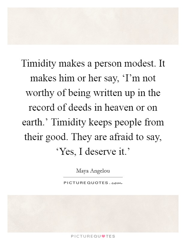 Timidity makes a person modest. It makes him or her say, 'I'm not worthy of being written up in the record of deeds in heaven or on earth.' Timidity keeps people from their good. They are afraid to say, 'Yes, I deserve it.' Picture Quote #1