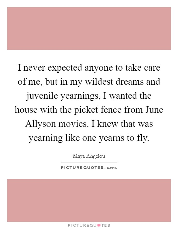 I never expected anyone to take care of me, but in my wildest dreams and juvenile yearnings, I wanted the house with the picket fence from June Allyson movies. I knew that was yearning like one yearns to fly Picture Quote #1