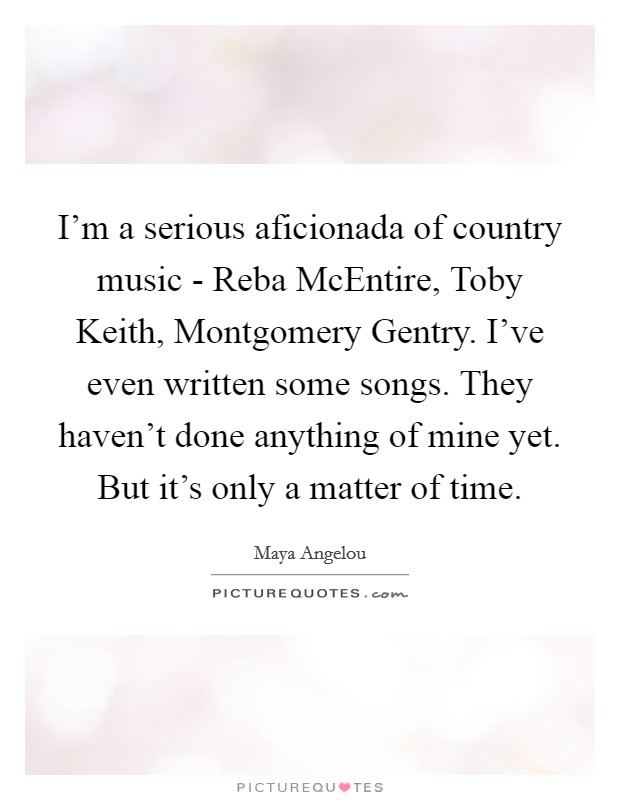 I'm a serious aficionada of country music - Reba McEntire, Toby Keith, Montgomery Gentry. I've even written some songs. They haven't done anything of mine yet. But it's only a matter of time Picture Quote #1