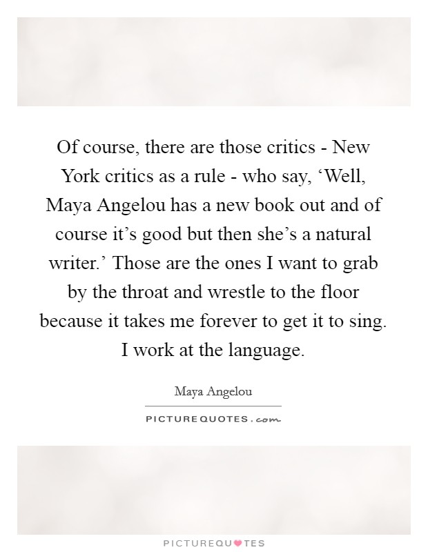 Of course, there are those critics - New York critics as a rule - who say, 'Well, Maya Angelou has a new book out and of course it's good but then she's a natural writer.' Those are the ones I want to grab by the throat and wrestle to the floor because it takes me forever to get it to sing. I work at the language Picture Quote #1