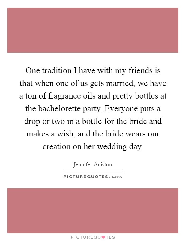 One tradition I have with my friends is that when one of us gets married, we have a ton of fragrance oils and pretty bottles at the bachelorette party. Everyone puts a drop or two in a bottle for the bride and makes a wish, and the bride wears our creation on her wedding day Picture Quote #1