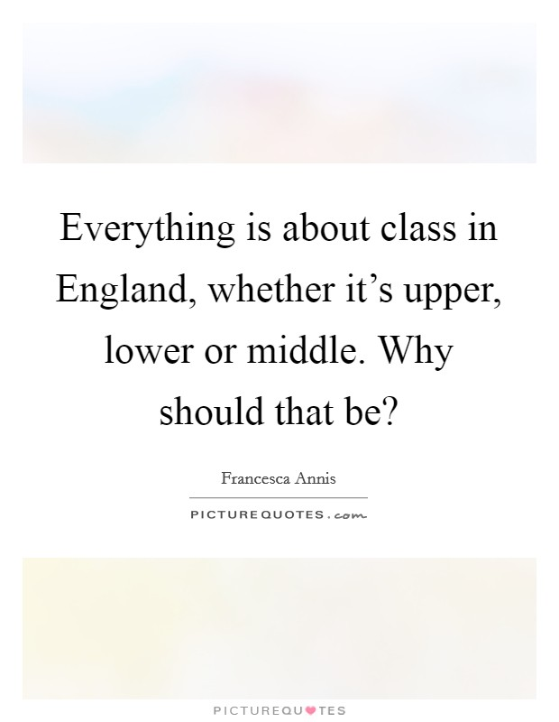 Everything is about class in England, whether it's upper, lower or middle. Why should that be? Picture Quote #1