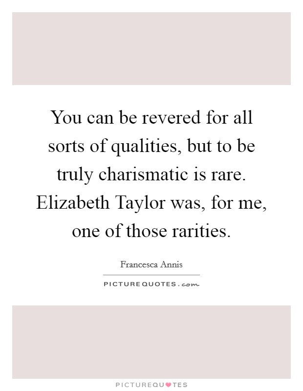 You can be revered for all sorts of qualities, but to be truly charismatic is rare. Elizabeth Taylor was, for me, one of those rarities Picture Quote #1