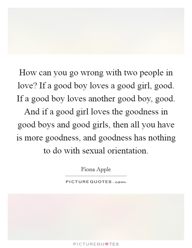 How can you go wrong with two people in love? If a good boy loves a good girl, good. If a good boy loves another good boy, good. And if a good girl loves the goodness in good boys and good girls, then all you have is more goodness, and goodness has nothing to do with sexual orientation Picture Quote #1
