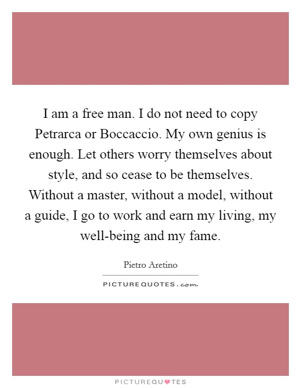 I am a free man. I do not need to copy Petrarca or Boccaccio. My own genius is enough. Let others worry themselves about style, and so cease to be themselves. Without a master, without a model, without a guide, I go to work and earn my living, my well-being and my fame Picture Quote #1