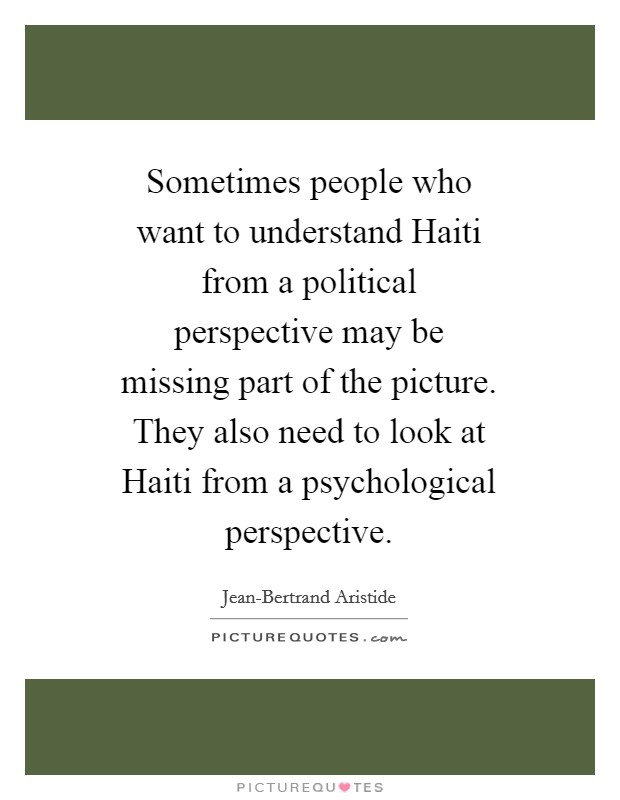 Sometimes people who want to understand Haiti from a political perspective may be missing part of the picture. They also need to look at Haiti from a psychological perspective Picture Quote #1