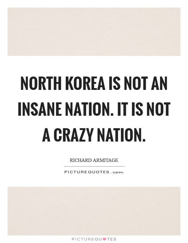 North Korea is not an insane nation. It is not a crazy nation Picture Quote #1