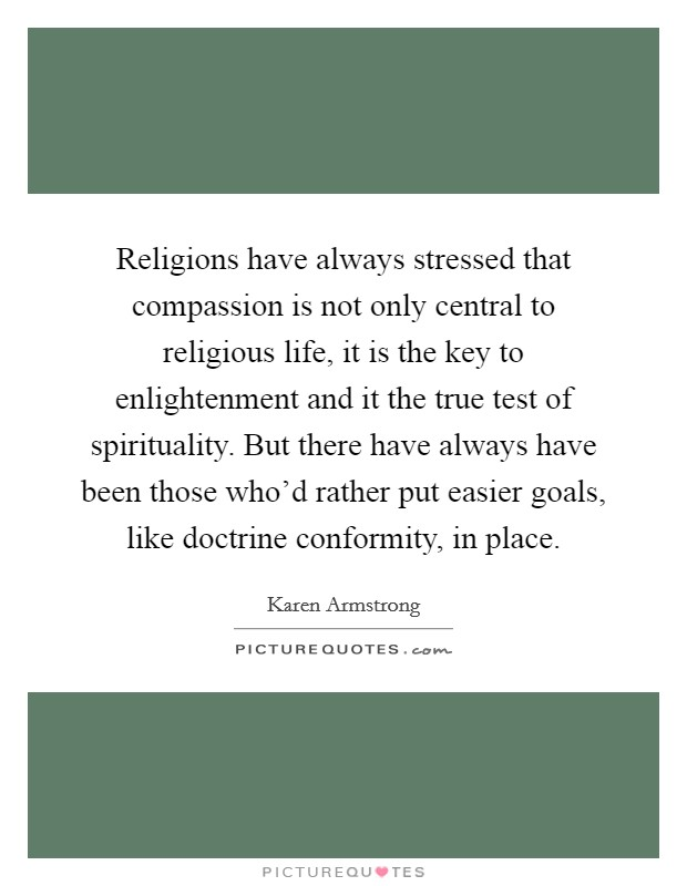 Religions have always stressed that compassion is not only central to religious life, it is the key to enlightenment and it the true test of spirituality. But there have always have been those who'd rather put easier goals, like doctrine conformity, in place Picture Quote #1