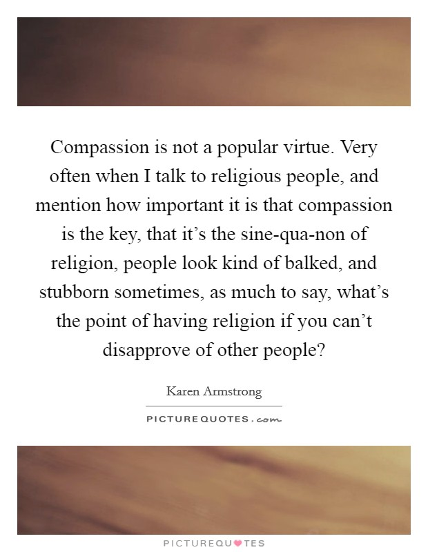 Compassion is not a popular virtue. Very often when I talk to religious people, and mention how important it is that compassion is the key, that it's the sine-qua-non of religion, people look kind of balked, and stubborn sometimes, as much to say, what's the point of having religion if you can't disapprove of other people? Picture Quote #1