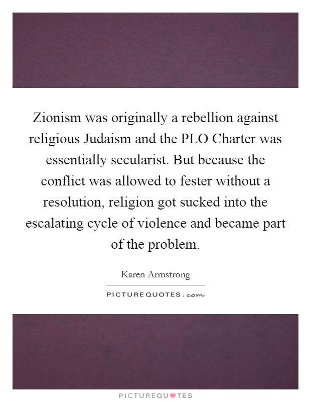 Zionism was originally a rebellion against religious Judaism and the PLO Charter was essentially secularist. But because the conflict was allowed to fester without a resolution, religion got sucked into the escalating cycle of violence and became part of the problem Picture Quote #1
