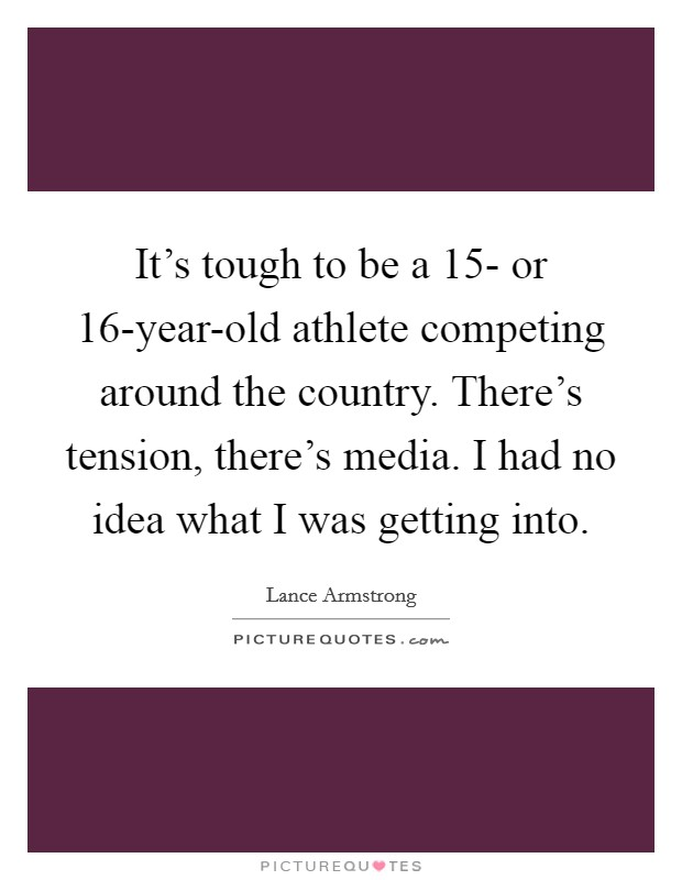It's tough to be a 15- or 16-year-old athlete competing around the country. There's tension, there's media. I had no idea what I was getting into Picture Quote #1