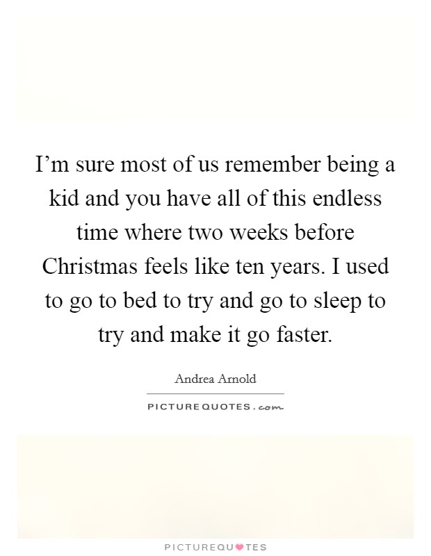 I'm sure most of us remember being a kid and you have all of this endless time where two weeks before Christmas feels like ten years. I used to go to bed to try and go to sleep to try and make it go faster Picture Quote #1